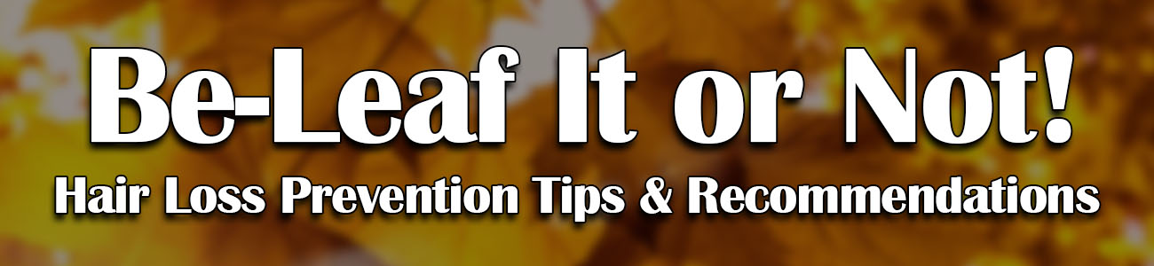 be-leaf it or not - hair loss prevention tips and recommendations